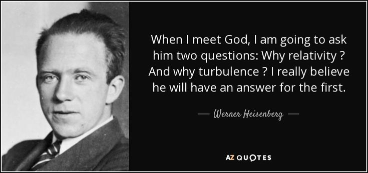When I meet God, I am going to ask him two questions: Why relativity ? And why turbulence ? I really believe he will have an answer for the first. - Werner Heisenberg