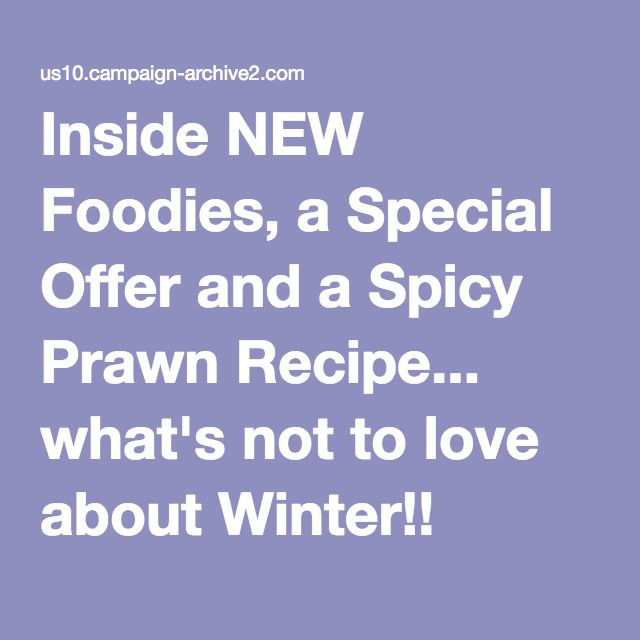 Inside NEW Foodies, a Special Offer and a Spicy Prawn Recipe... what's not to love about Winter!!