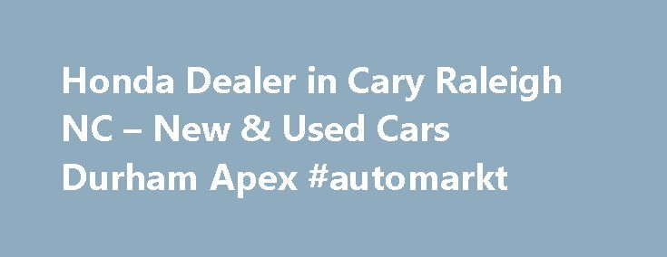 Honda Dealer in Cary Raleigh NC – New & Used Cars Durham Apex #automarkt http://poland.remmont.com/honda-dealer-in-cary-raleigh-nc-new-used-cars-durham-apex-automarkt/  #cary auto mall # New, Used, Pre-Owned, and Certified Honda cars, trucks, vans, SUVs, hatchbacks, and hybrids for sale in Cary, NC Welcome to Autopark Honda Autopark Honda serves the greater Cary, North Carolina area with the best new. used. and certified pre-owned Honda cars, trucks, minivans, and SUVs. Centrally located…
