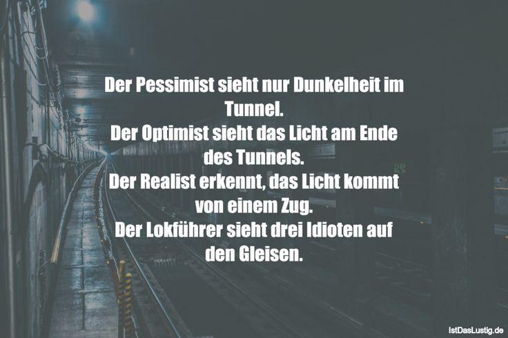 Der Pessimist sieht nur Dunkelheit im Tunnel. Der Optimist sieht das Licht am Ende des Tunnels. Der Realist erkennt, das Licht kommt von einem Zug. Der Lokführer sieht drei Idioten auf den Gleisen. ... gefunden auf https://www.istdaslustig.de/spruch/1174 #lustig #sprüche #fun #spass