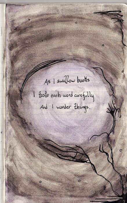 As I swallow books I taste each word carefully and I wonder things.