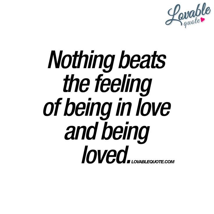 """""""Nothing beats the feeling of being in love and being loved."""" 