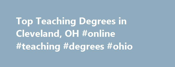 Top Teaching Degrees in Cleveland, OH #online #teaching #degrees #ohio http://diet.nef2.com/top-teaching-degrees-in-cleveland-oh-online-teaching-degrees-ohio/  # Looking for teaching degrees in Cleveland, OH? In 2010, 393 students graduated from teaching degree programs and teaching certificate programs from the 6 accredited teaching schools in the city of Cleveland. Top School The top-ranked school in Cleveland that offers teaching courses is Case Western Reserve University. In 2010, it was…