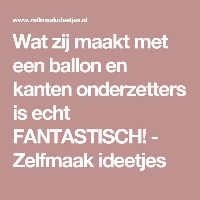 Wat zij maakt met een ballon en kanten onderzetters is echt FANTASTISCH! - Zelfmaak ideetjes