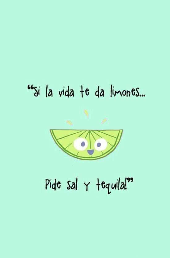 Translation: when life gives you lemons, order some salt and tequila!