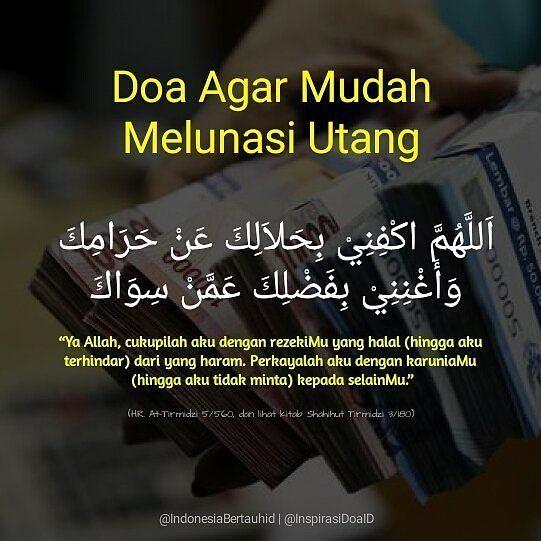 . Doa Agar Mudah Melunasi Utang اللهم اكفني بحلالك عن حرامك وأغنني بفضلك عمن سواك Ya Allah! Cukupilah aku dengan rezekiMu yang halal (hingga aku terhindar) dari yang haram. Perkayalah aku dengan karuniaMu (hingga aku tidak minta) kepada selainMu. HR. At-Tirmidzi 5/560 dan lihat kitab Shahihut Tirmidzi 3/180 . . Follow @InspirasiDoaID Follow @InspirasiDoaID Follow @InspirasiDoaID #IndonesiaBertauhid #IslamRahmatanLilAlamin #InspirasiDoaIB #Doa #Dailydoa #DoaSeharihari #Islam…