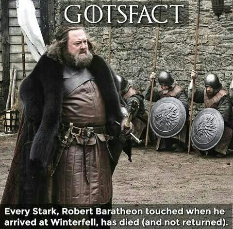 Game of Thrones fact. Every Stark touched by Robert Baratheon at Winterfell has died. ASOIAF