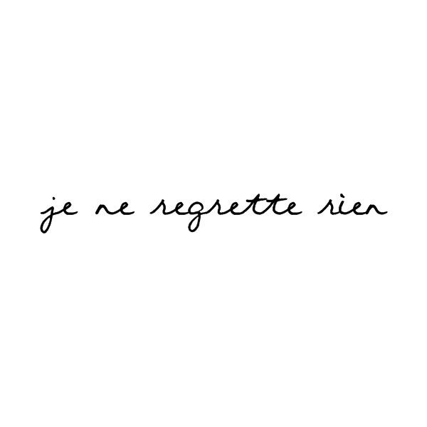 je ne regrette rien // I regret nothing.  My future tattoo as soon as I lose a little weight.