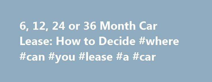 6, 12, 24 or 36 Month Car Lease: How to Decide #where #can #you #lease #a #car http://lease.remmont.com/6-12-24-or-36-month-car-lease-how-to-decide-where-can-you-lease-a-car/  6, 12, 24 or 36 Month Car Lease: How to Decide Finding the right month length for your car lease is important. There are short term car lease options available, although you will only find long term car lease information from new car dealers. That is because new cars are not usually advertised for loans […]