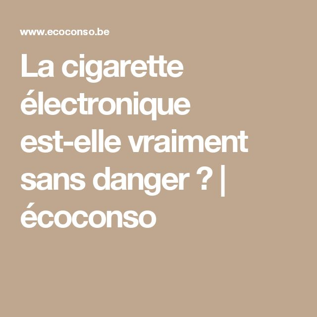 La cigarette électronique est-elle vraiment sans danger ?   écoconso