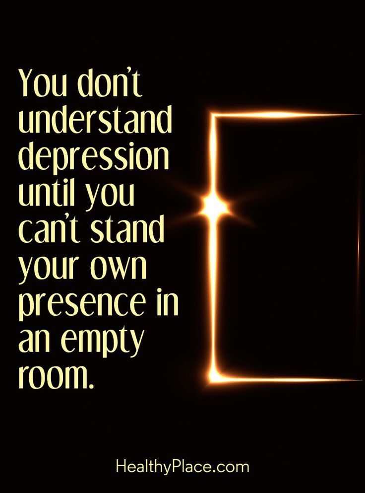 "Quote in depression: You don´t understand depression until you can´t stand your own presence in an empty room."" www.HealthyPlace.com"