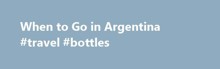 When to Go in Argentina #travel #bottles http://travel.remmont.com/when-to-go-in-argentina-travel-bottles/  #travel to argentina # When to Go The seasons in Argentina are the reverse of those in the Northern Hemisphere. Buenos Aires is ideal in fall (Mar-May) and spring (Sept-Nov), when temperatures are mild. The beaches and resort towns are packed with vacationing Argentines in summer (Dec-Mar), while Buenos Aires becomes somewhat deserted of locals, […]The post When to Go in Argentina…