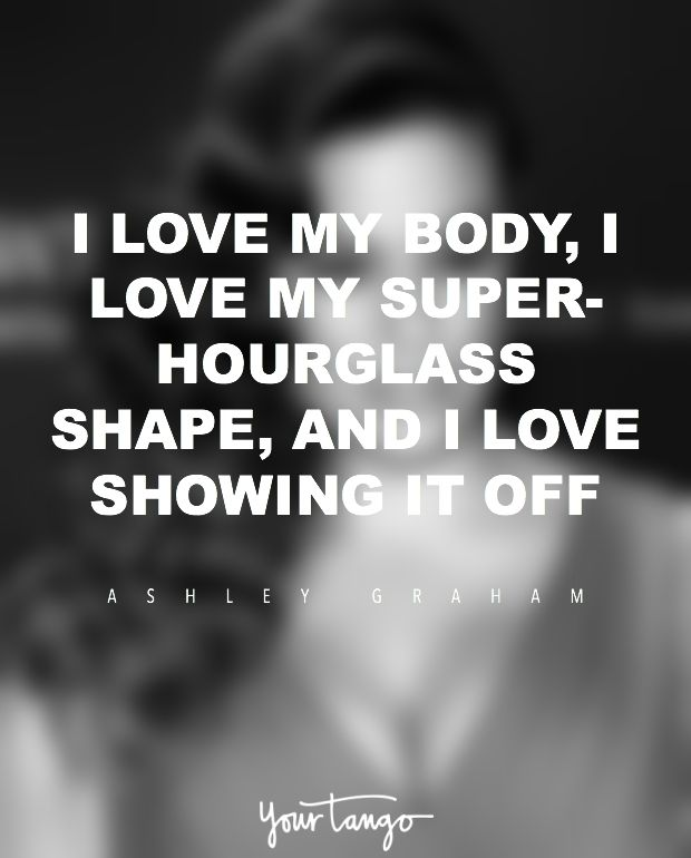 """""""I am always being asked to gain or lose weight, but I am at a point now where I don't care anymore. I love my body, I love my super-hourglass shape and I love showing it off."""" — Ashley Graham"""