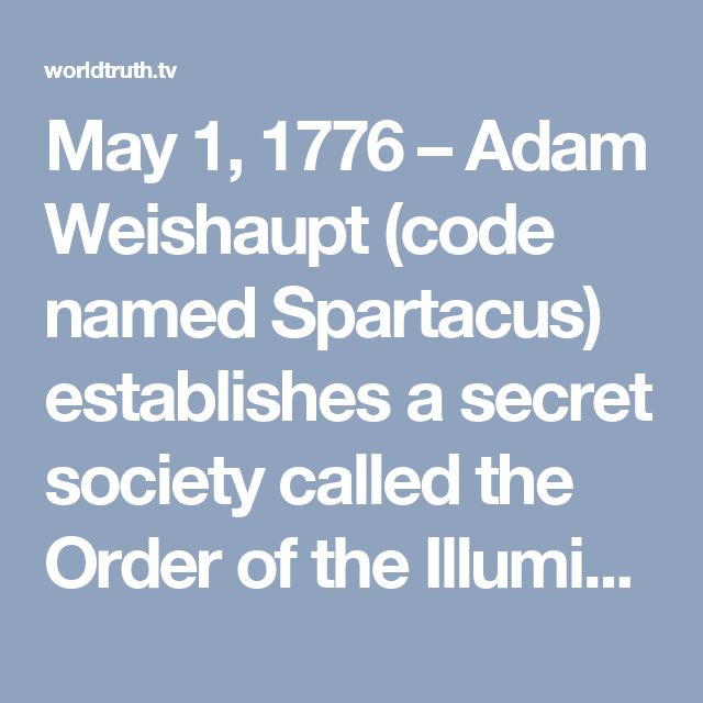 May 1, 1776 – Adam Weishaupt (code named Spartacus) establishes a secret society called the Order of the Illuminati. Weishaupt is the Professor of Canon Law at the University of Ingolstadt in Bavaria, part of Germany. The Illuminati seek to establish a New World Order. Their objectives are as follows:  1) Abolition of all ordered governments 2) Abolition of private property 3) Abolition of inheritance 4) Abolition of patriotism 5) Abolition of the family 6) Abolition of religion 7) Creation…
