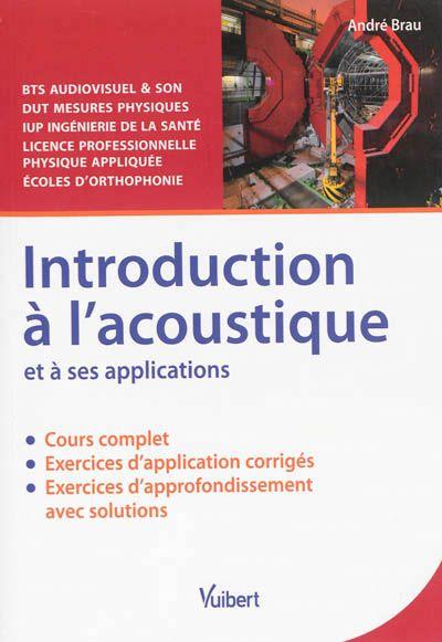 """534 BRA - Introduction à l'acoustique et à ses applications/ André Brau. """"Ce manuel aborde de manière synthétique les différents domaines d'application de l'acoustique, pour donner aux étudiants  (BTS, DUT, Licence...) une vision globale du sujet. Composé d'un cours largement illustré et complété par de nombreux exercices corrigés, il fournira aux étudiants les clés pour s'approprier rapidement les principes de base de l'acoustique."""""""