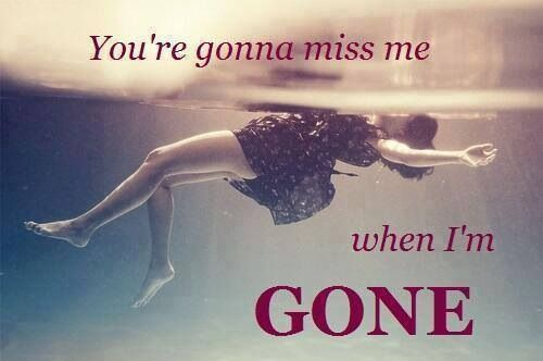 You're gonna miss me when I'm gone.