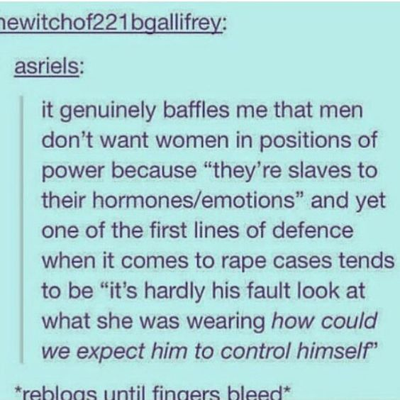 """TRANSCRIPT: It genuinely baffles me that men don't want women in positions of power because """"they're slaves to their hormones/emotions"""" and yet one of the first lines of defense when it comes to rape cases tends to be """"it's hardly his fault look what..."""