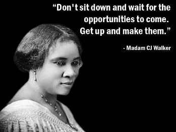 """I had to make my own living and my own opportunity. But I made it! Don't sit down and wait for the opportunities to come. Get up and make them."" - Madam C.J. Walker *Click to watch the video about her story*"