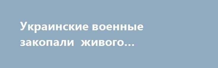 Украинские военные закопали живого ополченца? http://rusdozor.ru/2016/06/20/ukrainskie-voennye-zakopali-zhivogo-opolchenca/  В сети появилась видеозапись, на которой видно, как военнослужащие с украинским флагом на рукаве закапывают живого человека. В конце видео мужчины устанавливают табличку, на которой пишут «СЕПАР»