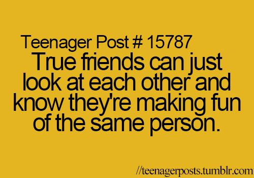 Teenager Post #15787 - True friends can just look at each other and know they're making fun of the same person. ~ Haha! My brother and I do that.