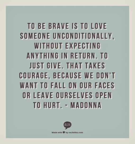 To be brave is to love someone unconditionally. It takes courage because we don't want to fall on our faces or leave ourselves open to getting hurt.