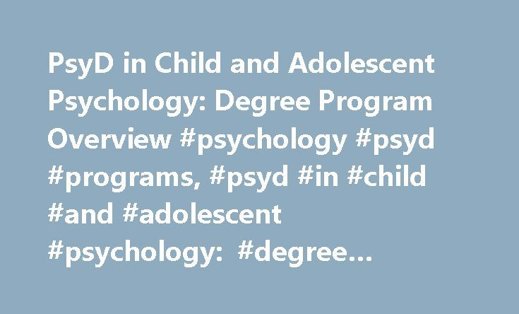 PsyD in Child and Adolescent Psychology: Degree Program Overview #psychology #psyd #programs, #psyd #in #child #and #adolescent #psychology: #degree #program #overview http://furniture.nef2.com/psyd-in-child-and-adolescent-psychology-degree-program-overview-psychology-psyd-programs-psyd-in-child-and-adolescent-psychology-degree-program-overview/  # PsyD in Child and Adolescent Psychology: Degree Program Overview Aspiring clinical psychologists who want to work with children and adolescents…