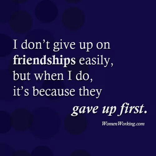 I don't give up on friendships easily