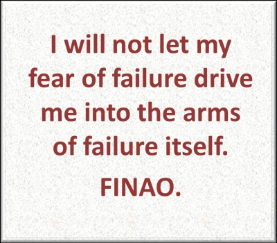 I will not let my fear of failure drive me into the arms of failure itself. FINAO.