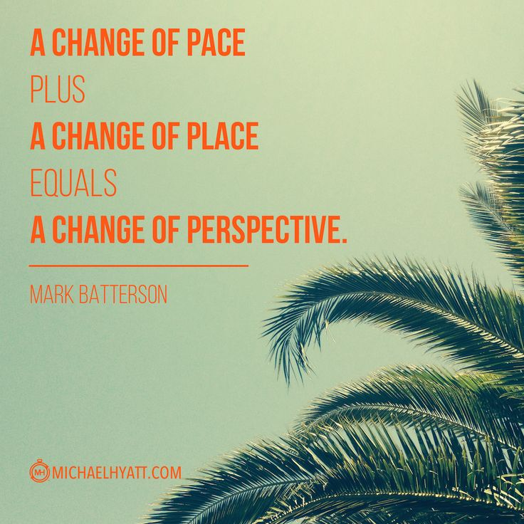 """A change of pace plus a change of place equals a change of perspective."" -Mark Batterson"
