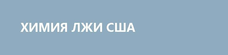 ХИМИЯ ЛЖИ США http://rusdozor.ru/2017/06/30/ximiya-lzhi-ssha/  Самые отравленные новости — из Соединённых Государств Америки. Там грозят утопить Сирию в ядовитой слюне лживых политиков. Американские СМИ сообщают, что авианосная группа выстроилась для удара по сирийским вооружённым силам. Между тем там присутствуют наши военные, самолёты, зенитные ракеты. Думаете, ...