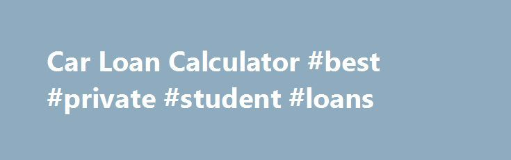Car Loan Calculator #best #private #student #loans http://loans.remmont.com/car-loan-calculator-best-private-student-loans/  #used car loan calculator # Have Poor Credit? Have Bad Credit? Apply now for an Auto Loan. Approvals fast, easy secure. Let Our Car Loan Calculator Help With Your New Car Purchase A car loan calculator is an excellent research tool which will help you to precisely determine how much you can afford for a […]The post Car Loan Calculator #best #private #student #loans…