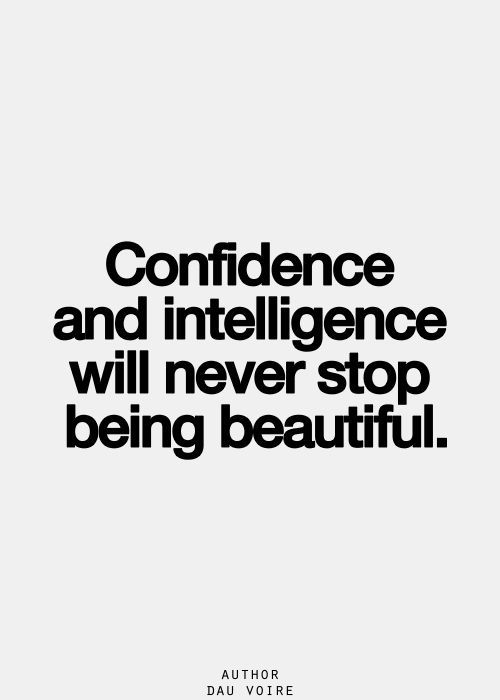 Confidence and intelligence will never stop being beautiful.