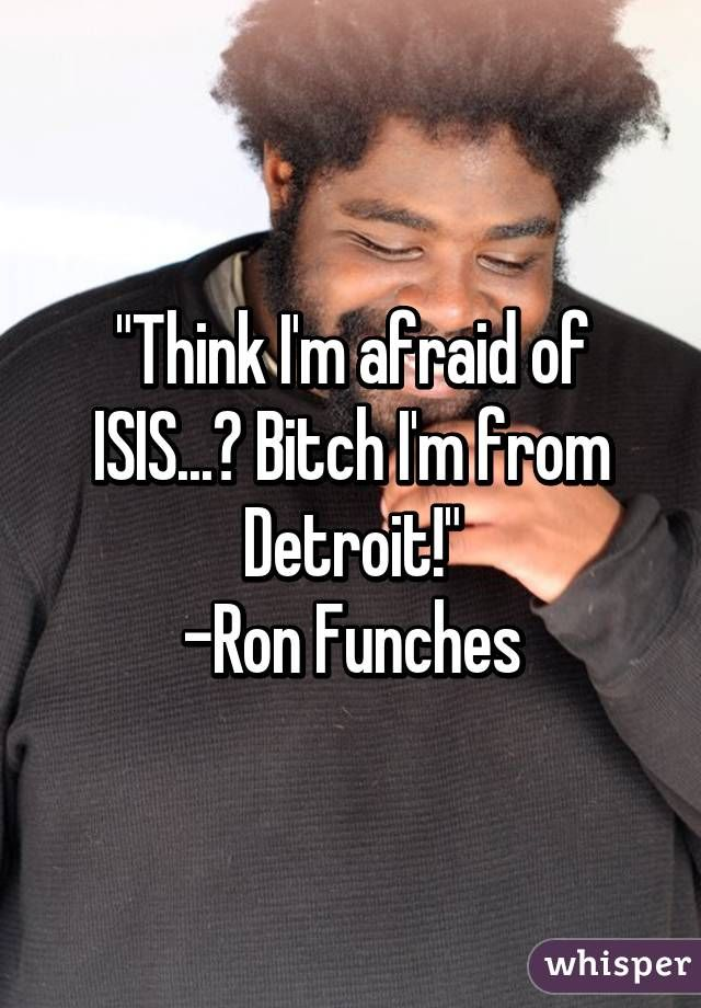"""""""Think I'm afraid of ISIS...? Bitch I'm from Detroit!"""" -Ron Funches"""