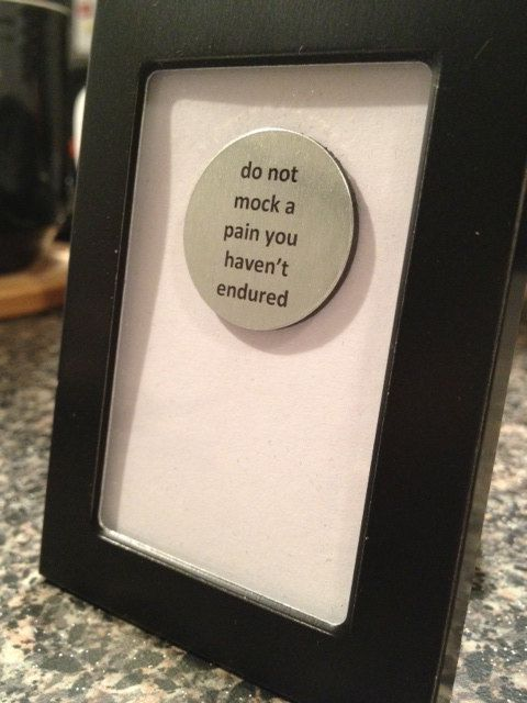 Do Not Mock A Pain You Haven't Endured   Quote by OutlookBunch, $12.00