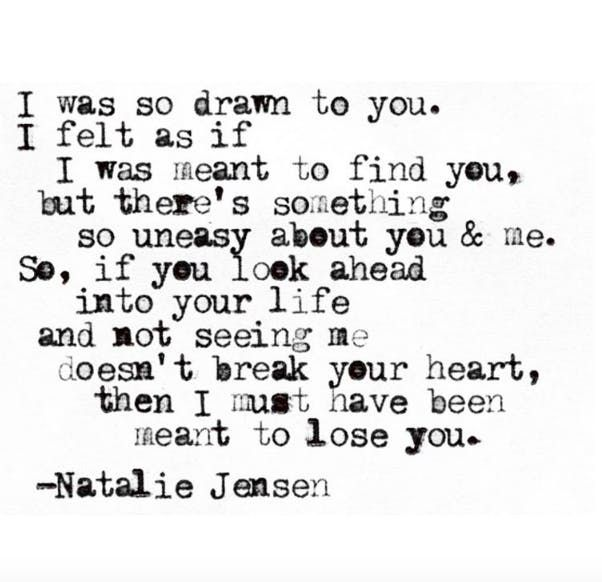"""""""I was so drawn to you. I felt as if I was meant to find you, but there's something so uneasy about you & me. So, if you look ahead into your life and not seeing me doesn't break your heart, then I must have been meant to lose you."""""""