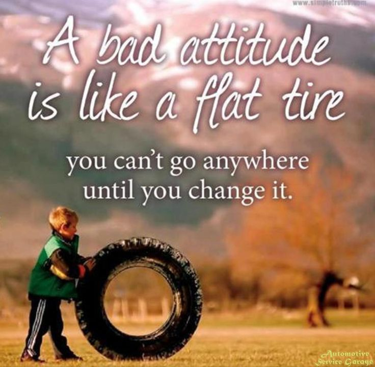 A bad attitude is like a flat tire you cant go anywhere