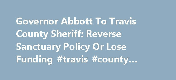 Governor Abbott To Travis County Sheriff: Reverse Sanctuary Policy Or Lose Funding #travis #county #sherrif http://montana.nef2.com/governor-abbott-to-travis-county-sheriff-reverse-sanctuary-policy-or-lose-funding-travis-county-sherrif/  # Governor Abbott To Travis County Sheriff: Reverse Sanctuary Policy Or Lose Funding January 23, 2017 | Austin, Texas | Press Release Governor Greg Abbott today sent a letter to Travis County Sheriff Sally Hernandez strongly urging her to reverse her policy…