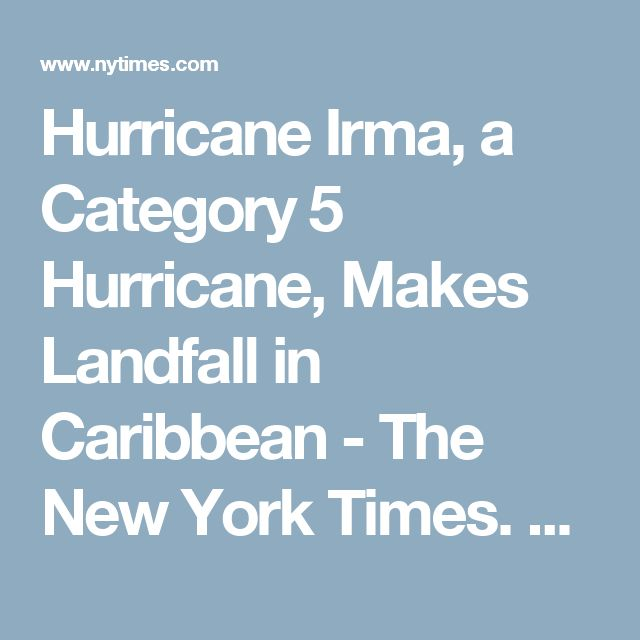 Hurricane Irma, a Category 5 Hurricane, Makes Landfall in Caribbean - The New York Times. 185 mph winds. 9/6/2017.