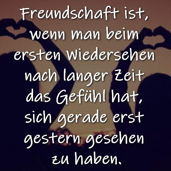 Freundschaft ist, wenn man beim ersten Wiedersehen nach langer Zeit das Gefühl hat, sich gerade ….