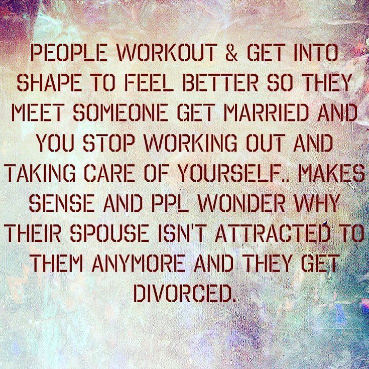 This is something that I think a lot of people don't realize... people workout take care of themselves but once they meet someone or get married they stop. WHY? Don't you want your spouse gf/bf whatever still be attracted to you. Looks aren't everything but they do matter. People who say they don't are lying. Now let's be real we won't always look the same as we used to but to get fat out of shape and just let yourself go is not attractive. I have seen friends family clients and hear ppl all…