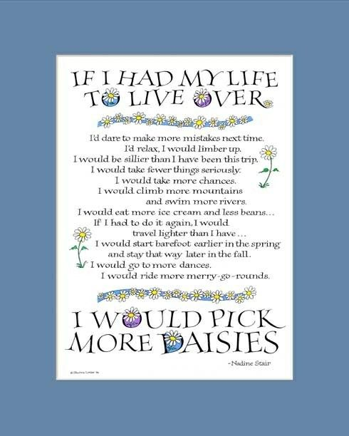 "On my birthday, I'm wearing a dark pink shirt with a daisy on it that says...""If I had my life to live over I would pick more daises"" from this poem by an 85 year old woman -i guess she'd know!"