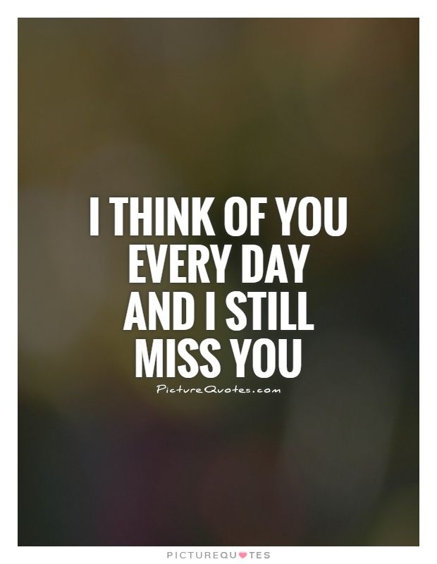 I think of you every day and I still miss you. Picture Quotes.