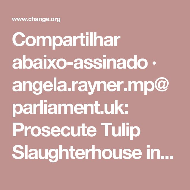 Compartilhar abaixo-assinado · angela.rayner.mp@parliament.uk: Prosecute Tulip Slaughterhouse in Ashton-under-Lyne · Change.org