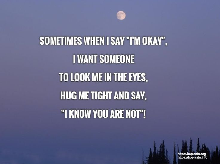 """SOMETIMES WHEN I SAY """"I'M OKAY"""", I WANT SOMEONE  TO LOOK ME IN THE EYES, HUG ME TIGHT AND SAY, """"I KNOW YOU ARE NOT"""". #feeling_blue"""