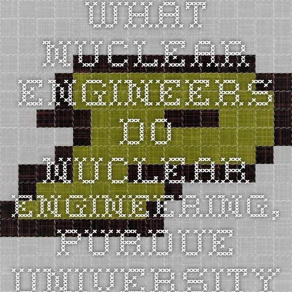 What Nuclear Engineers Do - Nuclear Engineering, Purdue University
