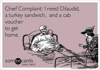 Chief Complaint: I need Dilaudid, a turkey sandwich, and a cab voucher to get home.