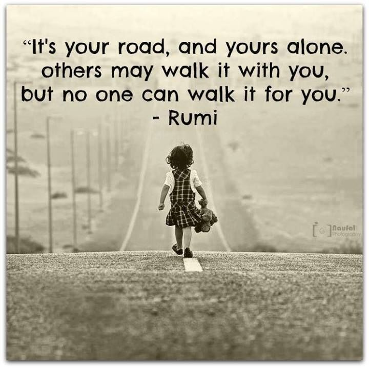 It's your road, and yours alone. Others may walk it with you, but no one can walk if for you. - Rumi#quotes