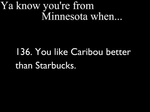 Yep. And now I live in the land of Starbucks and Dunkin' Donuts, where the people only know Caribou as a brand of coffee sold at Target. *sigh*