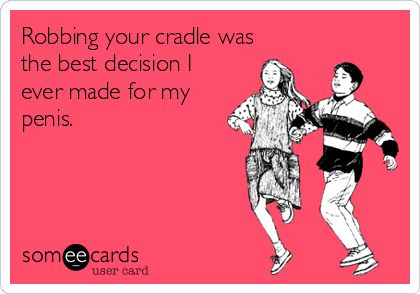 Robbing your cradle was the best decision I ever made for my penis.    Another way to say 'I love you even though I may be imprisoned for it'    Funny -- ecard -- someecard -- flirting --