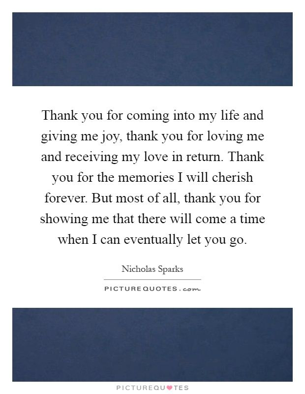Thank you for coming into my life and giving me joy, thank you for loving me and receiving my love in return. Thank you for the memories I will cherish forever. But most of all, thank you for showing me that there will come a time when I can eventually let you go. Picture Quotes.